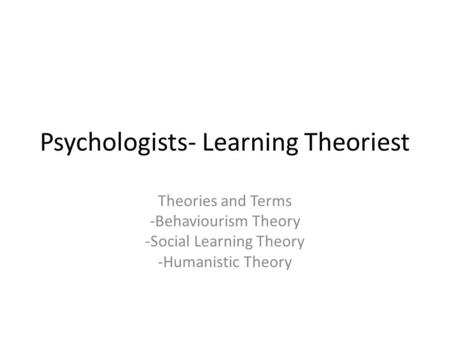 Psychologists- Learning Theoriest Theories and Terms -Behaviourism Theory -Social Learning Theory -Humanistic Theory.