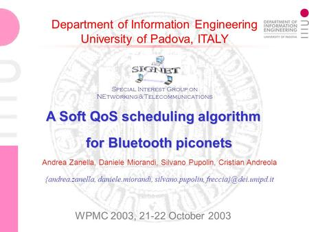Department of Information Engineering University of Padova, ITALY A Soft QoS scheduling algorithm for Bluetooth piconets {andrea.zanella, daniele.miorandi,
