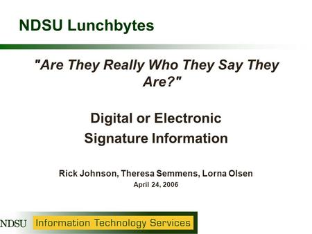 NDSU Lunchbytes Are They Really Who They Say They Are? Digital or Electronic Signature Information Rick Johnson, Theresa Semmens, Lorna Olsen April 24,
