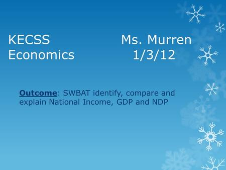 KECSS Ms. Murren Economics1/3/12 Outcome: SWBAT identify, compare and explain National Income, GDP and NDP.