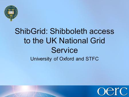 ShibGrid: Shibboleth access to the UK National Grid Service University of Oxford and STFC.