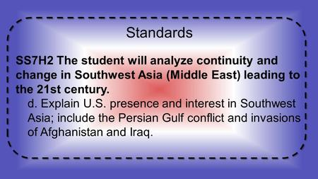 Standards SS7H2 The student will analyze continuity and change in Southwest Asia (Middle East) leading to the 21st century. d. Explain U.S. presence and.