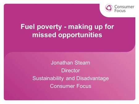 Fuel poverty - making up for missed opportunities Jonathan Stearn Director Sustainability and Disadvantage Consumer Focus.