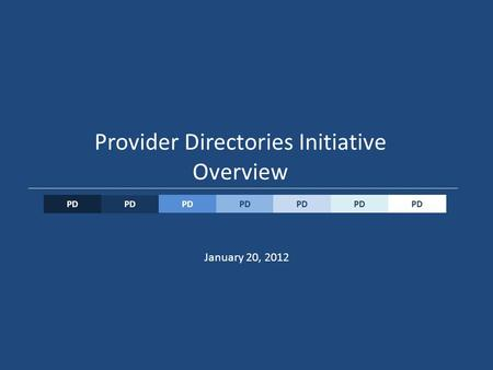 PD Provider Directories Initiative Overview PD January 20, 2012.