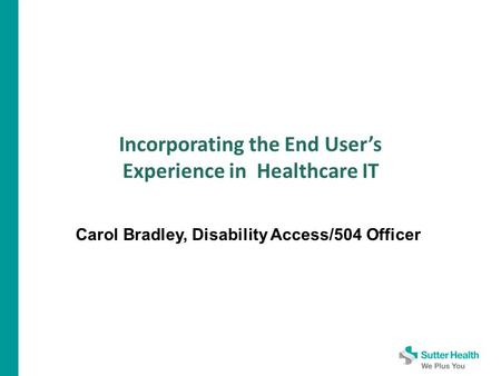 Incorporating the End User's Experience in Healthcare IT Carol Bradley, Disability Access/504 Officer.