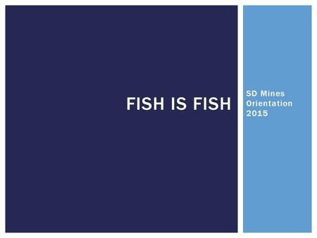 SD Mines Orientation 2015 FISH IS FISH.  Brief welcome and introduction  Creature Feature  Introduction of Objectives  Fish is Fish  Importance of.