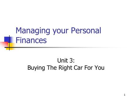 Managing your Personal Finances Unit 3: Buying The Right Car For You 1.