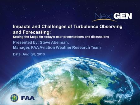 Impacts and Challenges of Turbulence Observing and Forecasting: Setting the Stage for today's user presentations and discussions Presented by: Steve Abelman,
