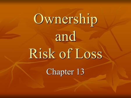 Ownership and Risk of Loss Chapter 13. Possession vs. Title To have possession means to hold or occupy with or without rights of ownership To have possession.