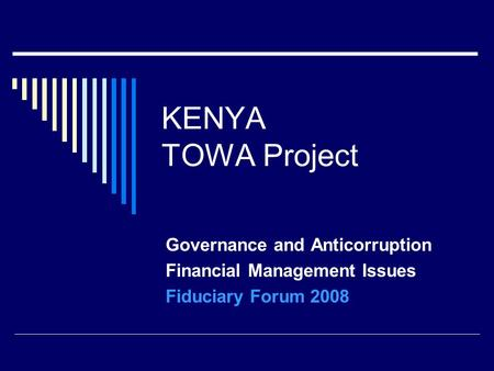 KENYA TOWA Project Governance and Anticorruption Financial Management Issues Fiduciary Forum 2008.