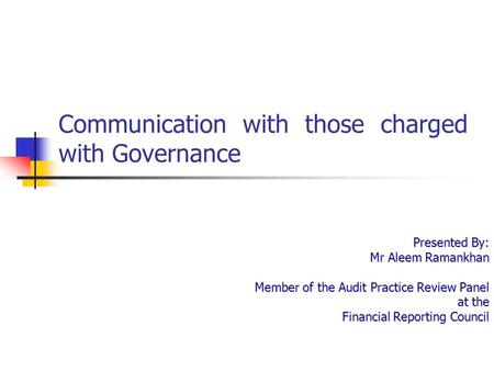 Communication with those charged with Governance Presented By: Mr Aleem Ramankhan Member of the Audit Practice Review Panel at the Financial Reporting.