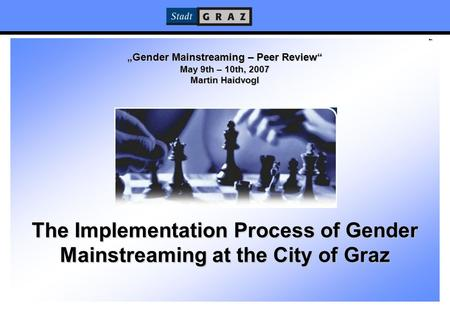 "1 ""Gender Mainstreaming – Peer Review"" May 9th – 10th, 2007 Martin Haidvogl The Implementation Process of Gender Mainstreaming at the City of Graz."