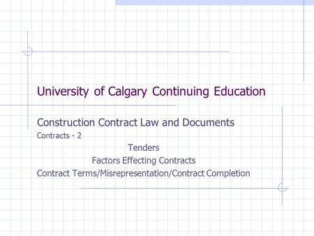 University of Calgary Continuing Education Construction Contract Law and Documents Contracts - 2 Tenders Factors Effecting Contracts Contract Terms/Misrepresentation/Contract.