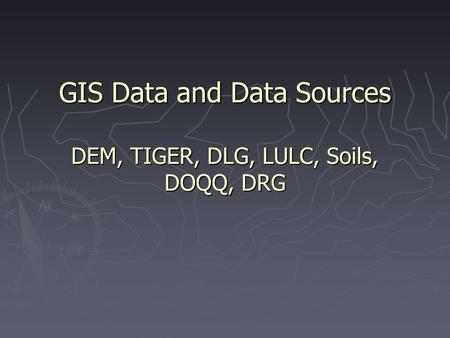 GIS Data and Data Sources DEM, TIGER, DLG, LULC, Soils, DOQQ, DRG.