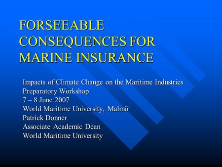 FORSEEABLE CONSEQUENCES FOR MARINE INSURANCE Impacts of Climate Change on the Maritime Industries Preparatory Workshop 7 – 8 June 2007 World Maritime.