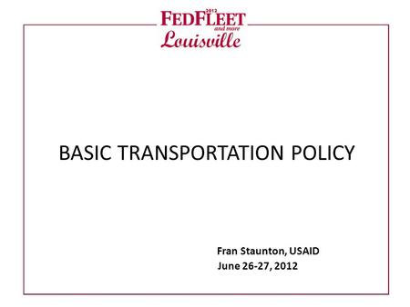 BASIC TRANSPORTATION POLICY Fran Staunton, USAID June 26-27, 2012.