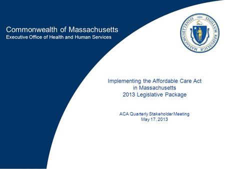 Commonwealth of Massachusetts Executive Office of Health and Human Services Implementing the Affordable Care Act in Massachusetts 2013 Legislative Package.