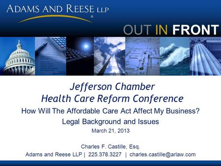 OUT IN FRONT Jefferson Chamber Health Care Reform Conference How Will The Affordable Care Act Affect My Business? Legal Background and Issues March 21,