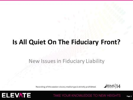 Page 1 Recording of this session via any media type is strictly prohibited. Page 1 Is All Quiet On The Fiduciary Front? New Issues in Fiduciary Liability.