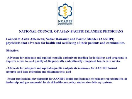 NATIONAL COUNCIL OF ASIAN PACIFIC ISLANDER PHYSICIANS Council of Asian American, Native Hawaiian and Pacific Islander (AANHPI) physicians that advocate.