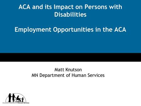Click to edit Master title style Click to edit Master subtitle style ACA and its Impact on Persons with Disabilities Employment Opportunities in the ACA.