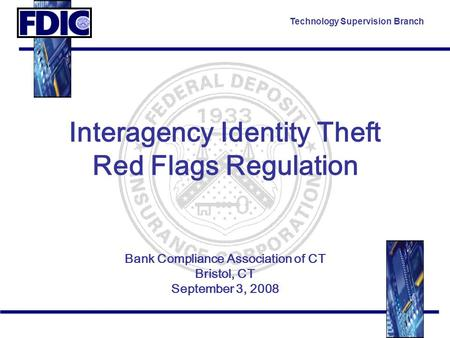 Technology Supervision Branch Interagency Identity Theft Red Flags Regulation Bank Compliance Association of CT Bristol, CT September 3, 2008.