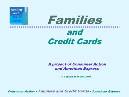 Consumer Action Families and Credit Cards American Express Families and Credit Cards A project of Consumer Action and American Express © Consumer Action.