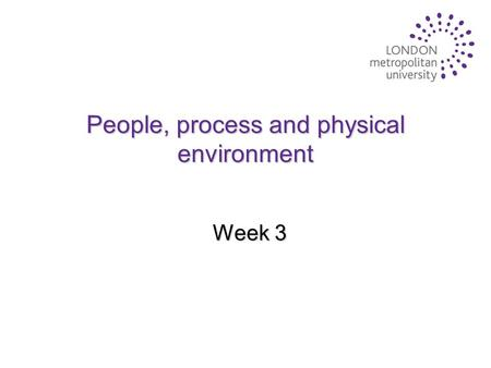 People, process and physical environment Week 3. Key factors to consider u 'People' in the service delivery process u The service 'process' design and.