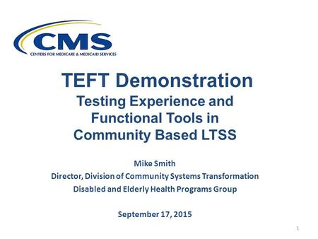 TEFT Demonstration Testing Experience and Functional Tools in Community Based LTSS Mike Smith Director, Division of Community Systems Transformation Disabled.