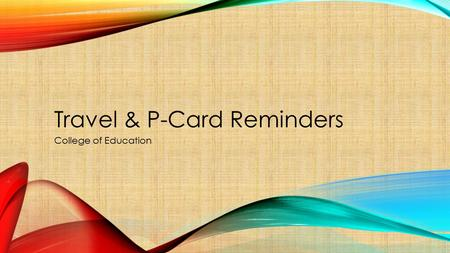 Travel & P-Card Reminders College of Education. Travel Process Travel Authorization entered and approved prior to making any travel arrangements. Airfare.