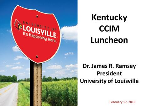 February 17, 2010 Dr. James R. Ramsey President University of Louisville Kentucky CCIM Luncheon.