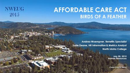 AFFORDABLE CARE ACT BIRDS OF A FEATHER Andrea Woempner, Benefits Specialist Suzie Deane, HR Information & Metrics Analyst North Idaho College July 30,