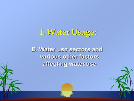 I. Water Usage: D. Water use sectors and various other factors affecting water use.