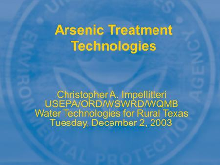 Arsenic Treatment Technologies Christopher A. Impellitteri USEPA/ORD/WSWRD/WQMB Water Technologies for Rural Texas Tuesday, December 2, 2003.
