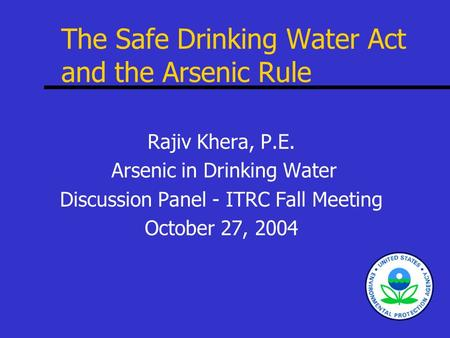 The Safe Drinking Water Act and the Arsenic Rule Rajiv Khera, P.E. Arsenic in Drinking Water Discussion Panel - ITRC Fall Meeting October 27, 2004.