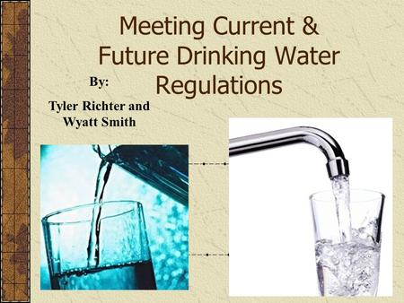 Meeting Current & Future Drinking Water Regulations By: Tyler Richter and Wyatt Smith.