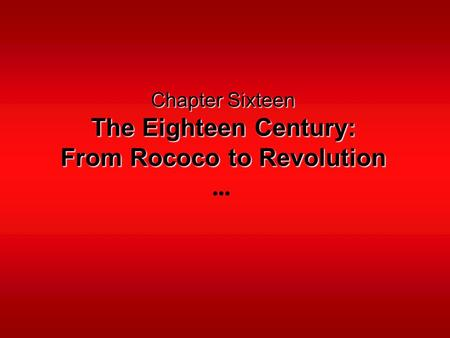 Chapter Sixteen The Eighteen Century: From Rococo to Revolution.