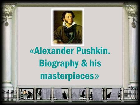 «Alexander Pushkin. Biography & his masterpieces »