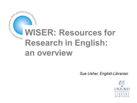 WISER: Resources for Research in English: an overview Sue Usher, English Librarian.