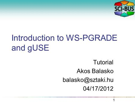 Introduction to WS-PGRADE and gUSE Tutorial Akos Balasko 04/17/2012 1.