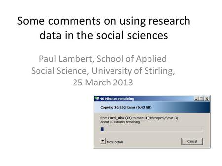 Some comments on using research data in the social sciences Paul Lambert, School of Applied Social Science, University of Stirling, 25 March 2013.