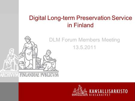 Digital Long-term Preservation Service in Finland DLM Forum Members Meeting 13.5.2011.
