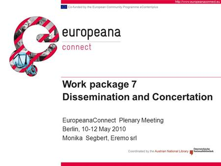 Work package 7 Dissemination and Concertation EuropeanaConnect Plenary Meeting Berlin, 10-12 May 2010 Monika Segbert, Eremo srl.