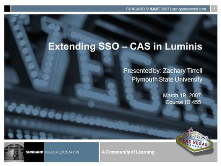 A Community of Learning SUNGARD SUMMIT 2007 | sungardsummit.com 1 Extending SSO – CAS in Luminis Presented by: Zachary Tirrell Plymouth State University.