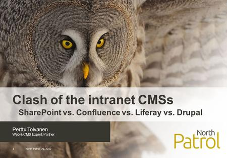 Perttu Tolvanen Web & CMS Expert, Partner North Patrol Oy, 20121 Clash of the intranet CMSs SharePoint vs. Confluence vs. Liferay vs. Drupal.