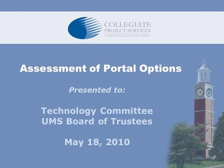 Assessment of Portal Options Presented to: Technology Committee UMS Board of Trustees May 18, 2010.