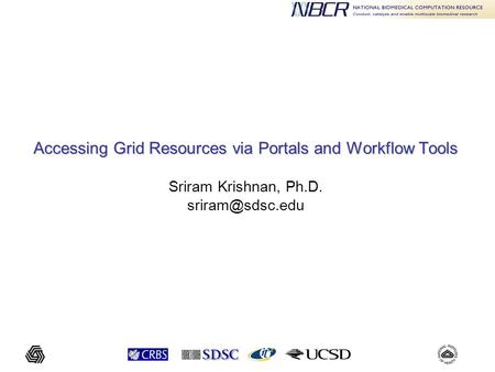 Accessing Grid Resources via Portals and Workflow Tools Accessing Grid Resources via Portals and Workflow Tools Sriram Krishnan, Ph.D.