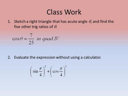 Class Work 1.Sketch a right triangle that has acute angle , and find the five other trig ratios of . 2.Evaluate the expression without using a calculator.