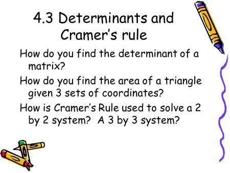 4.3 Determinants and Cramer's rule How do you find the determinant of a matrix? How do you find the area of a triangle given 3 sets of coordinates? How.
