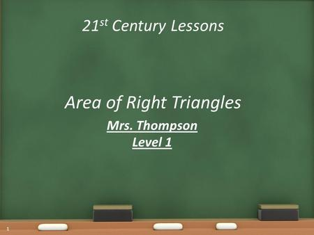 21 st Century Lessons Area of Right Triangles Mrs. Thompson Level 1 1.